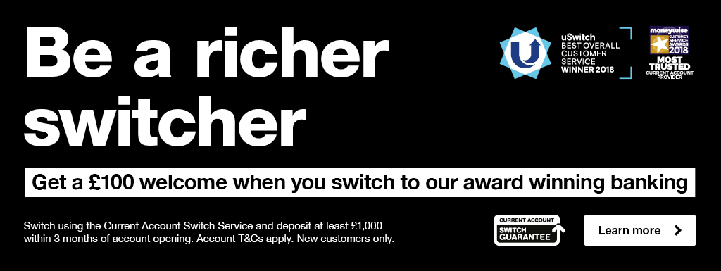 Switch your current account and get a £100 welcome when you switch. Switch using the Current Account Switch Service and deposit at least £,1000 within 3 months of account opening. Account T&Cs apply. New customes only.