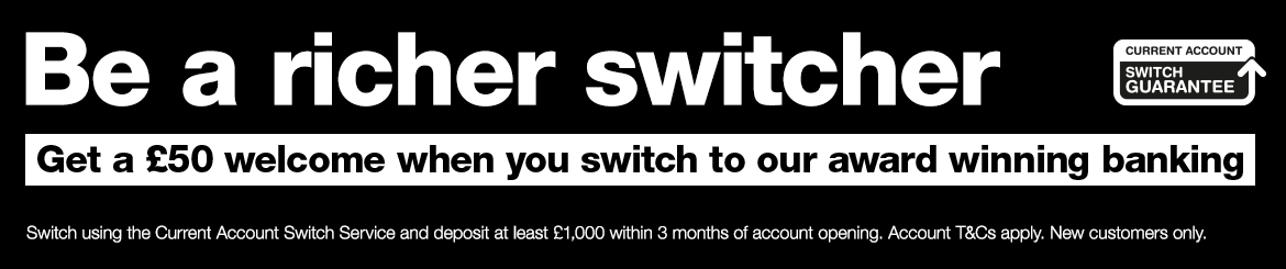 Get £50, when you transfer your banking within 3 months of account opening. Account T&Cs apply, new customers only. Find out more