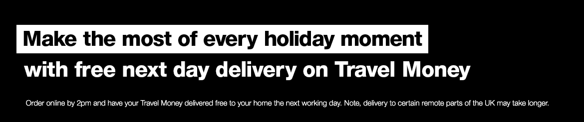 Make the most of every holiday moments. Get free next day delivery * on your travel money.